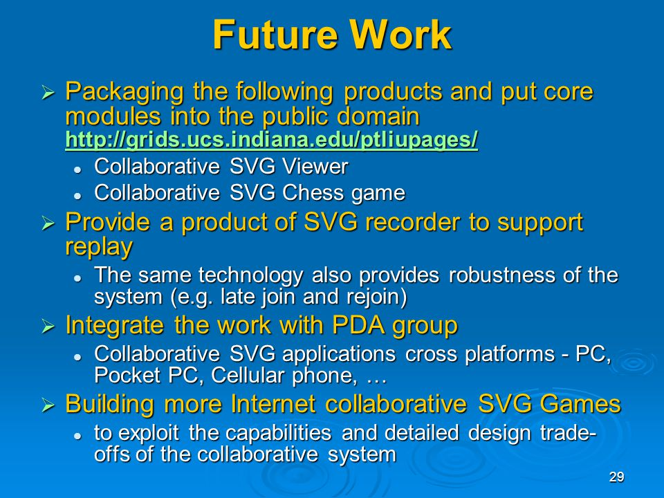 29 Future Work Packaging the following products and put core modules into the public domain   Packaging the following products and put core modules into the public domain     Collaborative SVG Viewer Collaborative SVG Viewer Collaborative SVG Chess game Collaborative SVG Chess game Provide a product of SVG recorder to support replay Provide a product of SVG recorder to support replay The same technology also provides robustness of the system (e.g.