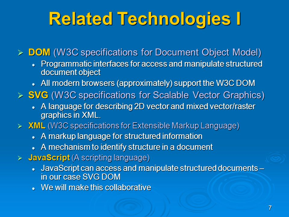 7 Related Technologies I DOM (W3C specifications for Document Object Model) DOM (W3C specifications for Document Object Model) Programmatic interfaces for access and manipulate structured document object Programmatic interfaces for access and manipulate structured document object All modern browsers (approximately) support the W3C DOM All modern browsers (approximately) support the W3C DOM SVG (W3C specifications for Scalable Vector Graphics) SVG (W3C specifications for Scalable Vector Graphics) A language for describing 2D vector and mixed vector/raster graphics in XML.