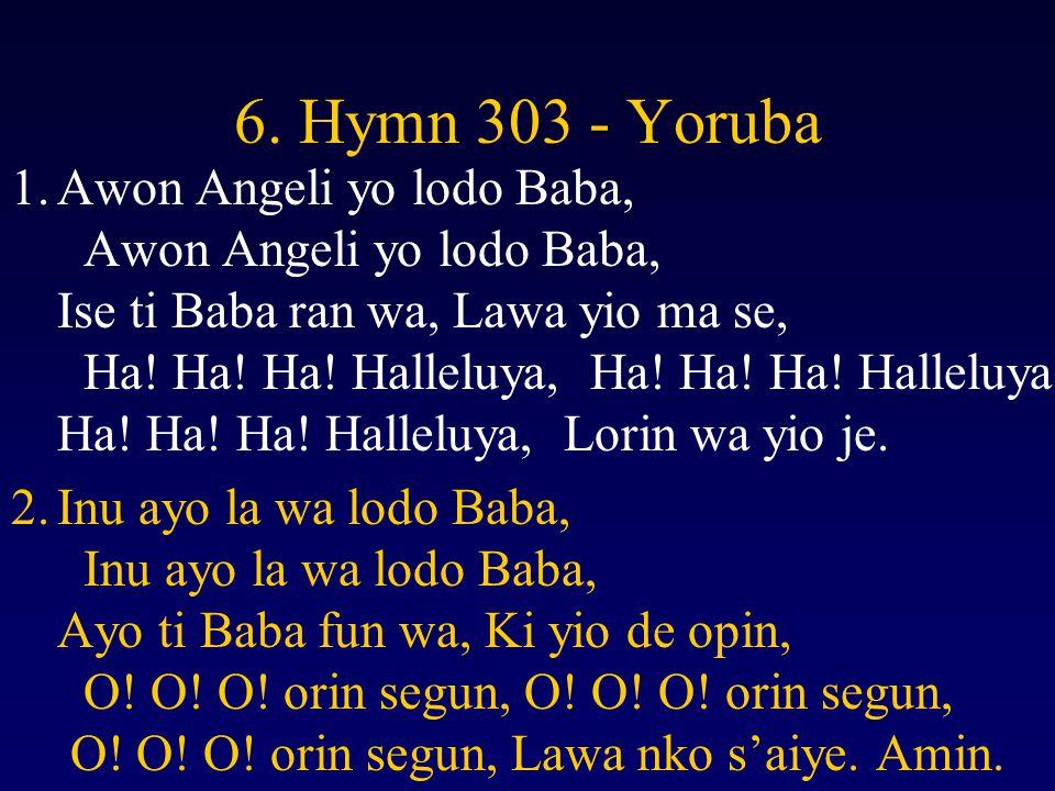 6. Hymn 303 - Yoruba 1.Awon Angeli yo lodo Baba, Awon Angeli yo lodo Baba, Ise ti Baba ran wa, Lawa yio ma se, Ha! Ha! Ha! Halleluya, Ha! Ha! Ha! Hall