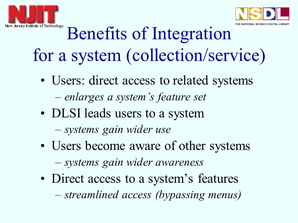 Benefits of Integration for a system (collection/service) Users: direct access to related systems –enlarges a systems feature set DLSI leads users to a system –systems gain wider use Users become aware of other systems –systems gain wider awareness Direct access to a systems features –streamlined access (bypassing menus)