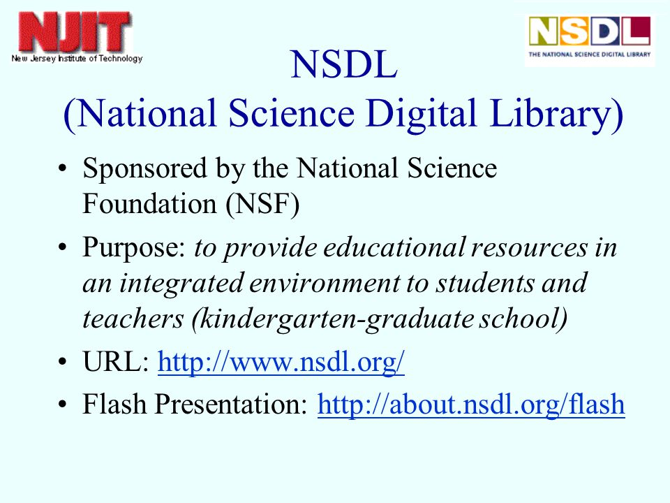 NSDL (National Science Digital Library) Sponsored by the National Science Foundation (NSF) Purpose: to provide educational resources in an integrated environment to students and teachers (kindergarten-graduate school) URL:   Flash Presentation: