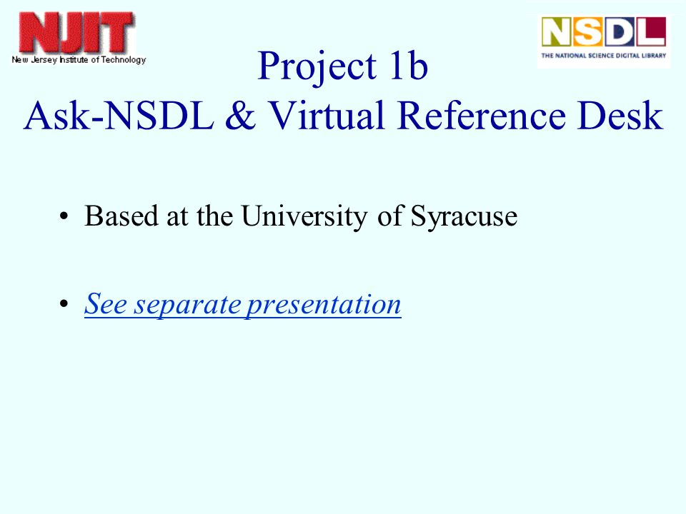 Based at the University of Syracuse See separate presentation Project 1b Ask-NSDL & Virtual Reference Desk