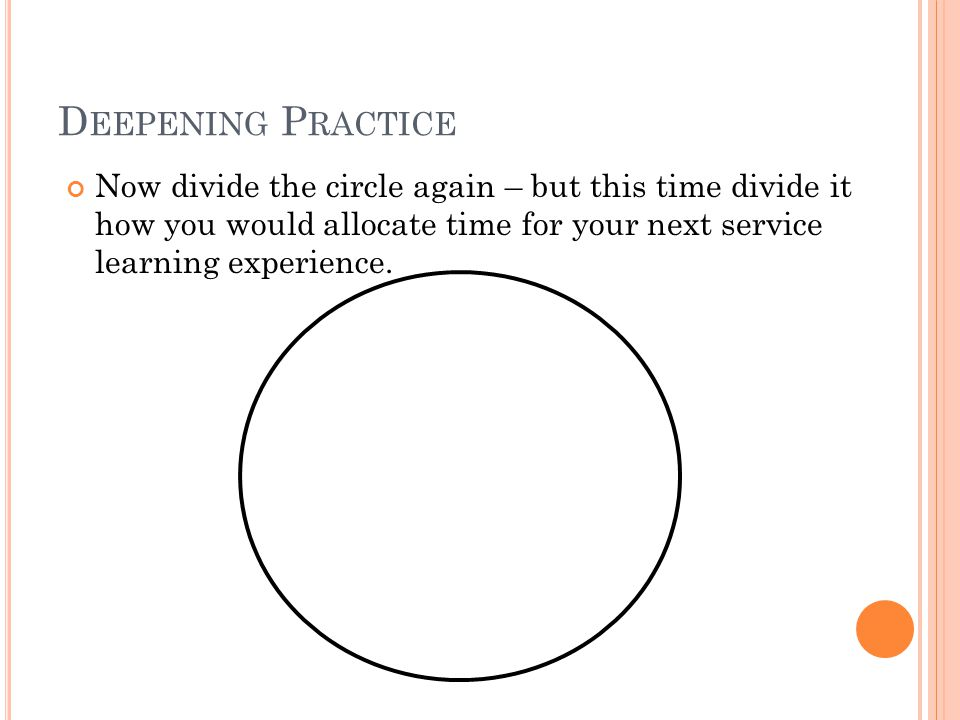 D EEPENING P RACTICE Now divide the circle again – but this time divide it how you would allocate time for your next service learning experience.