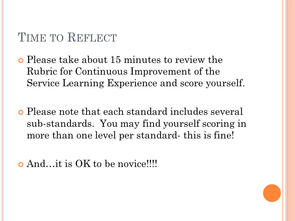 T IME TO R EFLECT Please take about 15 minutes to review the Rubric for Continuous Improvement of the Service Learning Experience and score yourself.