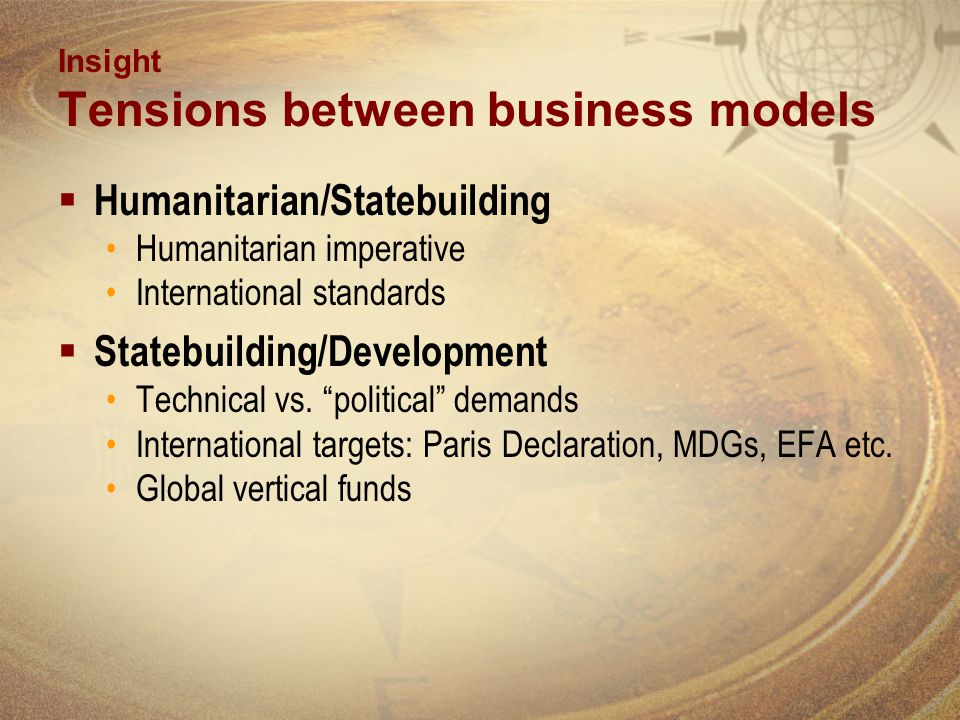 Insight Tensions between business models Humanitarian/Statebuilding Humanitarian imperative International standards Statebuilding/Development Technical vs.