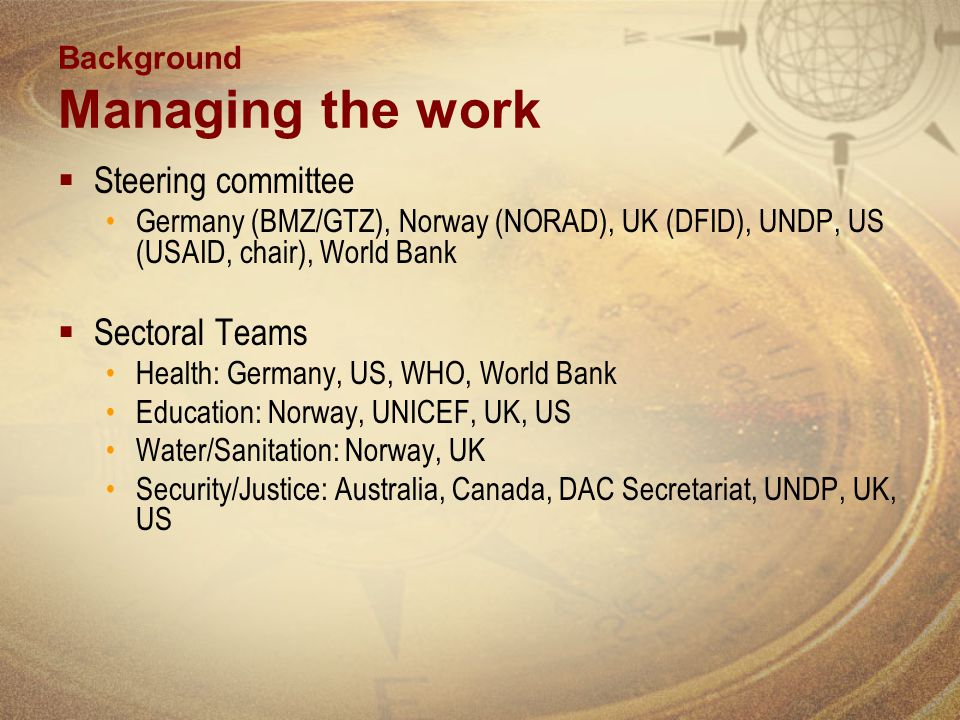 Background Managing the work Steering committee Germany (BMZ/GTZ), Norway (NORAD), UK (DFID), UNDP, US (USAID, chair), World Bank Sectoral Teams Health: Germany, US, WHO, World Bank Education: Norway, UNICEF, UK, US Water/Sanitation: Norway, UK Security/Justice: Australia, Canada, DAC Secretariat, UNDP, UK, US