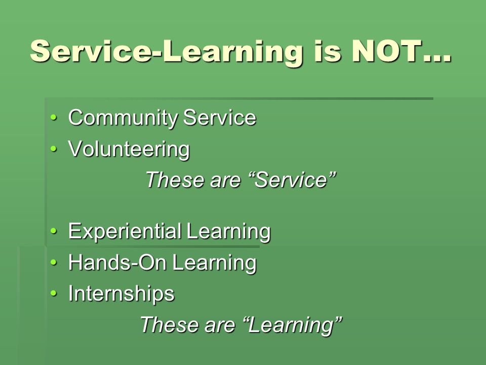 Service-Learning is NOT… Community ServiceCommunity Service VolunteeringVolunteering These are Service Experiential LearningExperiential Learning Hands-On LearningHands-On Learning InternshipsInternships These are Learning