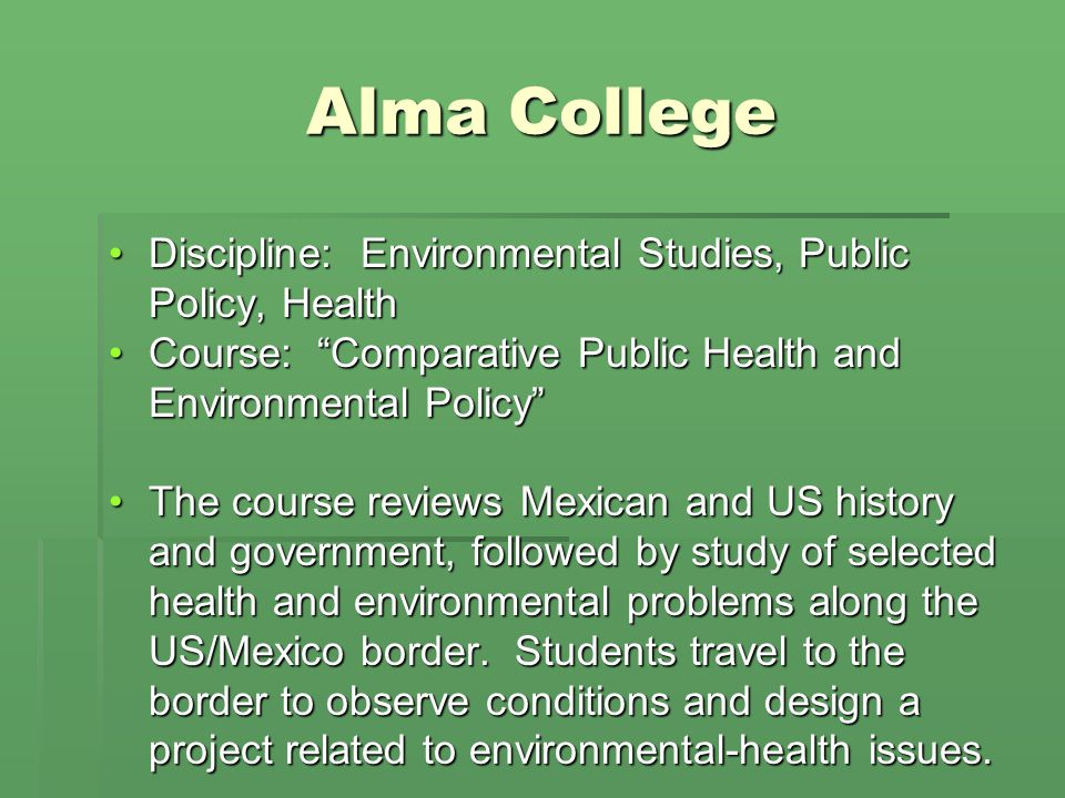 Alma College Discipline: Environmental Studies, Public Policy, HealthDiscipline: Environmental Studies, Public Policy, Health Course: Comparative Public Health and Environmental PolicyCourse: Comparative Public Health and Environmental Policy The course reviews Mexican and US history and government, followed by study of selected health and environmental problems along the US/Mexico border.