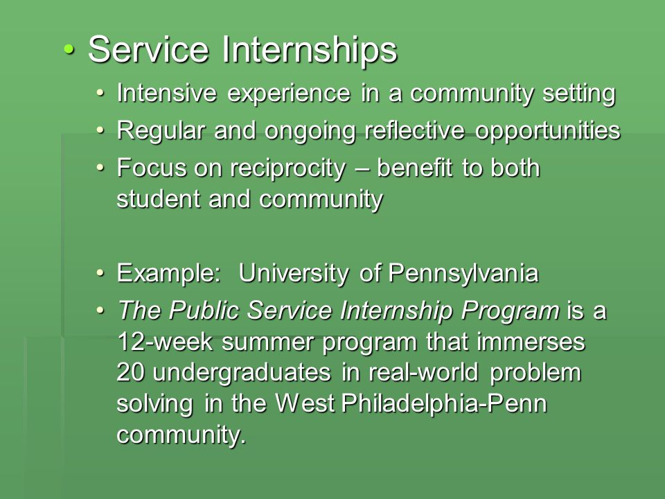 Service InternshipsService Internships Intensive experience in a community settingIntensive experience in a community setting Regular and ongoing reflective opportunitiesRegular and ongoing reflective opportunities Focus on reciprocity – benefit to both student and communityFocus on reciprocity – benefit to both student and community Example: University of PennsylvaniaExample: University of Pennsylvania The Public Service Internship Program is a 12-week summer program that immerses 20 undergraduates in real-world problem solving in the West Philadelphia-Penn community.The Public Service Internship Program is a 12-week summer program that immerses 20 undergraduates in real-world problem solving in the West Philadelphia-Penn community.