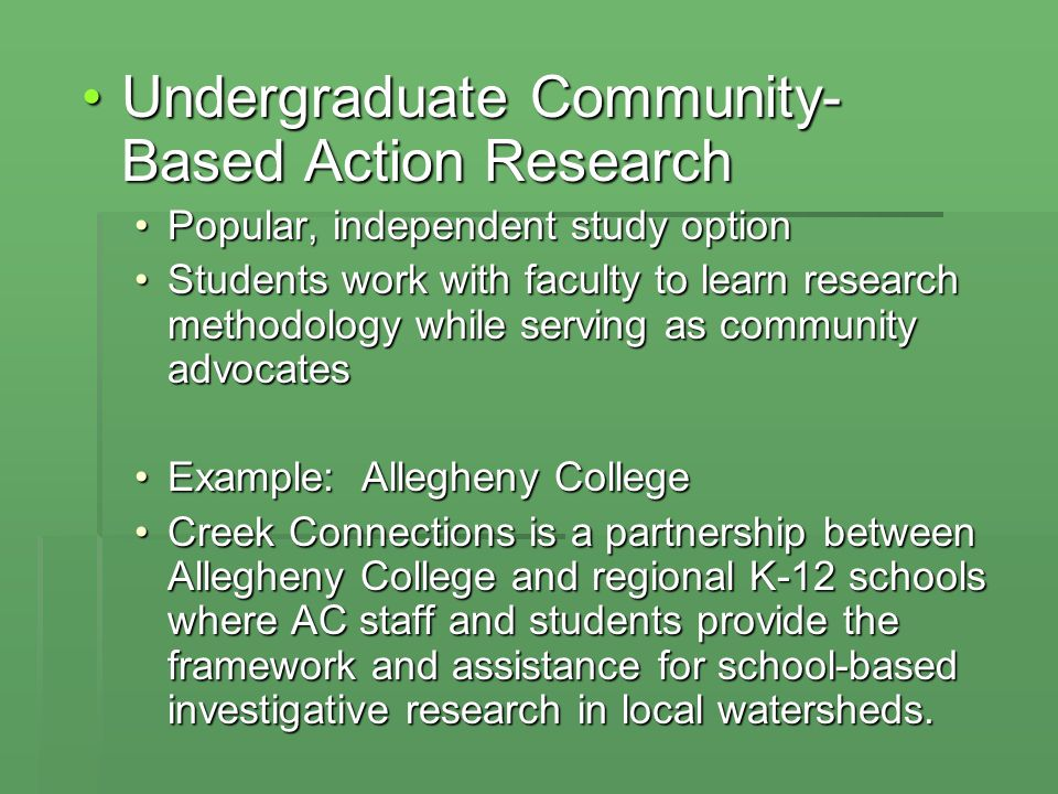 Undergraduate Community- Based Action ResearchUndergraduate Community- Based Action Research Popular, independent study optionPopular, independent study option Students work with faculty to learn research methodology while serving as community advocatesStudents work with faculty to learn research methodology while serving as community advocates Example: Allegheny CollegeExample: Allegheny College Creek Connections is a partnership between Allegheny College and regional K-12 schools where AC staff and students provide the framework and assistance for school-based investigative research in local watersheds.Creek Connections is a partnership between Allegheny College and regional K-12 schools where AC staff and students provide the framework and assistance for school-based investigative research in local watersheds.