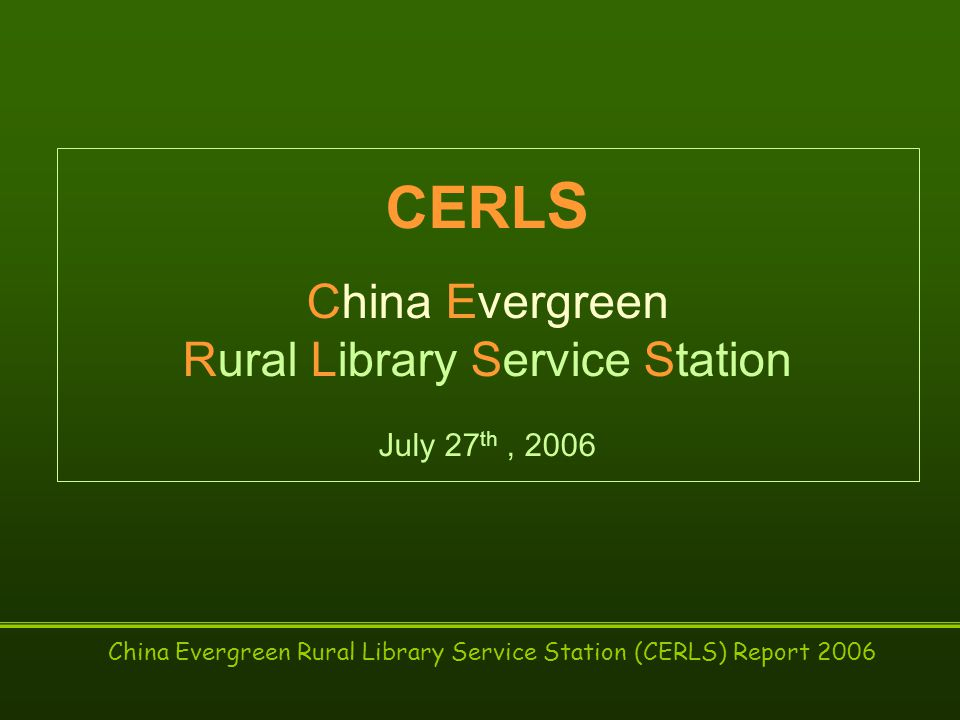 China Evergreen Rural Library Service Station (CERLS) Report 2006 CERL S China Evergreen Rural Library Service Station July 27 th, 2006