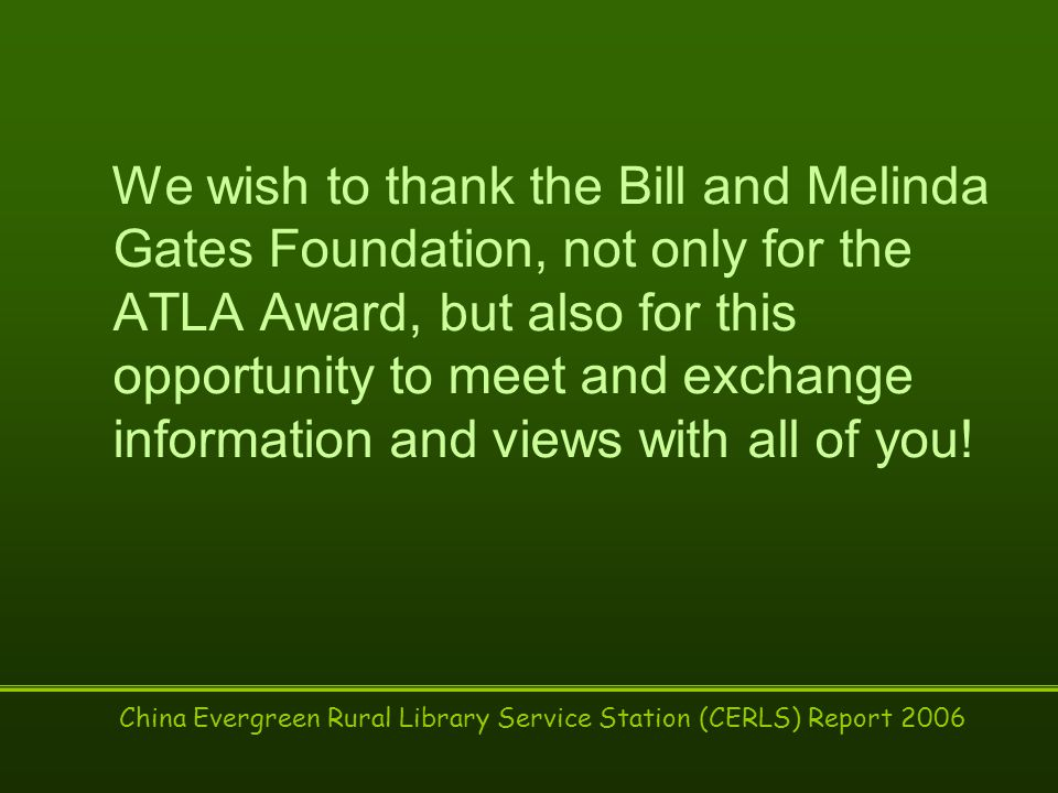 China Evergreen Rural Library Service Station (CERLS) Report 2006 We wish to thank the Bill and Melinda Gates Foundation, not only for the ATLA Award, but also for this opportunity to meet and exchange information and views with all of you!