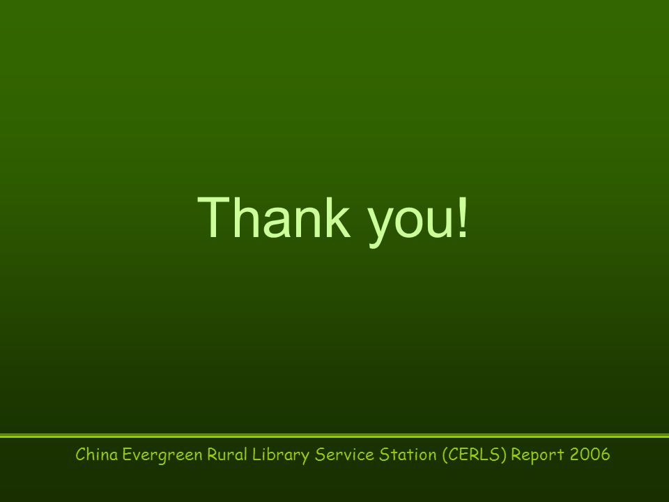 China Evergreen Rural Library Service Station (CERLS) Report 2006 Thank you!