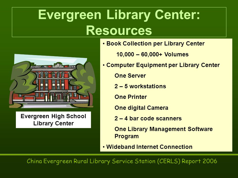 China Evergreen Rural Library Service Station (CERLS) Report 2006 Evergreen Library Center: Resources Book Collection per Library Center 10,000 – 60,000+ Volumes Computer Equipment per Library Center One Server 2 – 5 workstations One Printer One digital Camera 2 – 4 bar code scanners One Library Management Software Program Wideband Internet Connection Evergreen High School Library Center