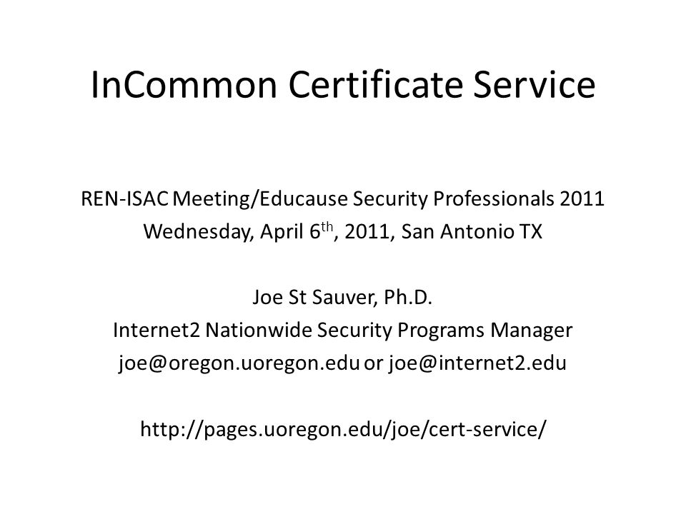 InCommon Certificate Service REN-ISAC Meeting/Educause Security Professionals 2011 Wednesday, April 6 th, 2011, San Antonio TX Joe St Sauver, Ph.D.