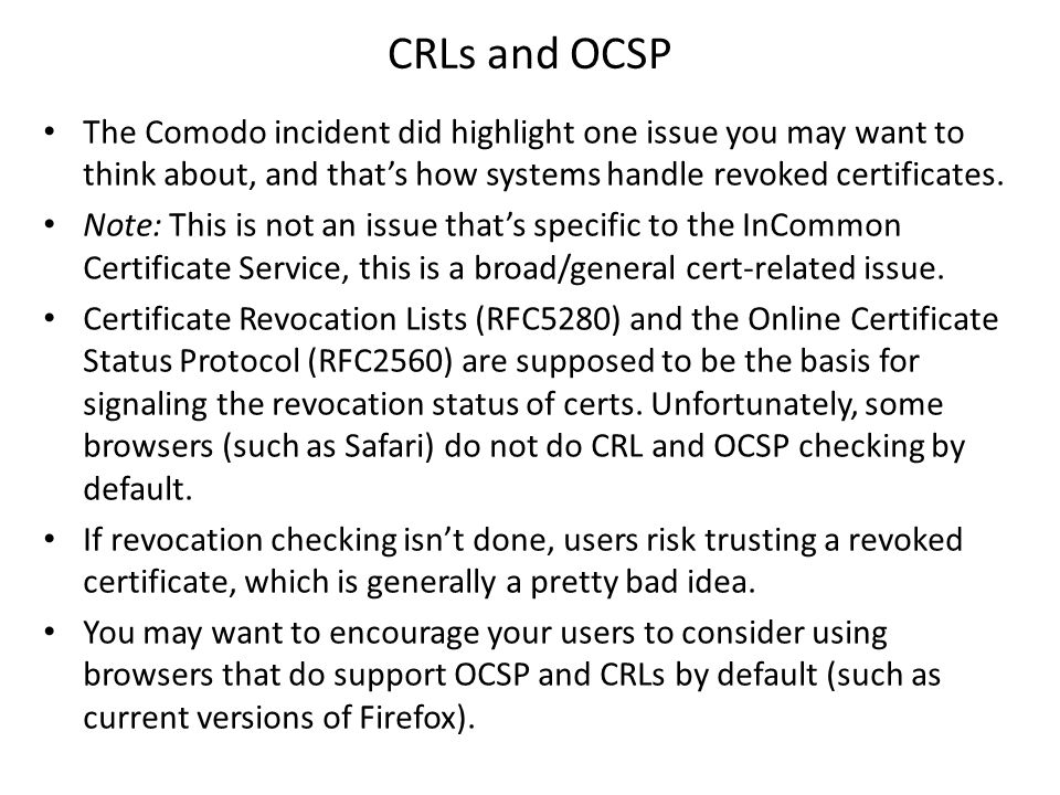 CRLs and OCSP The Comodo incident did highlight one issue you may want to think about, and thats how systems handle revoked certificates.