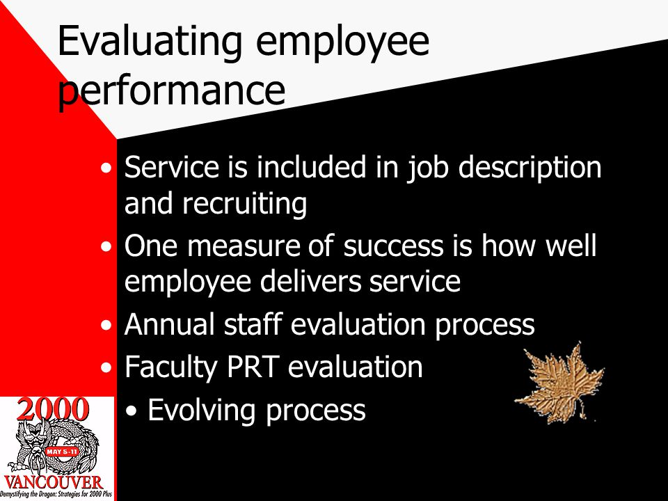 Evaluating employee performance Service is included in job description and recruiting One measure of success is how well employee delivers service Annual staff evaluation process Faculty PRT evaluation Evolving process