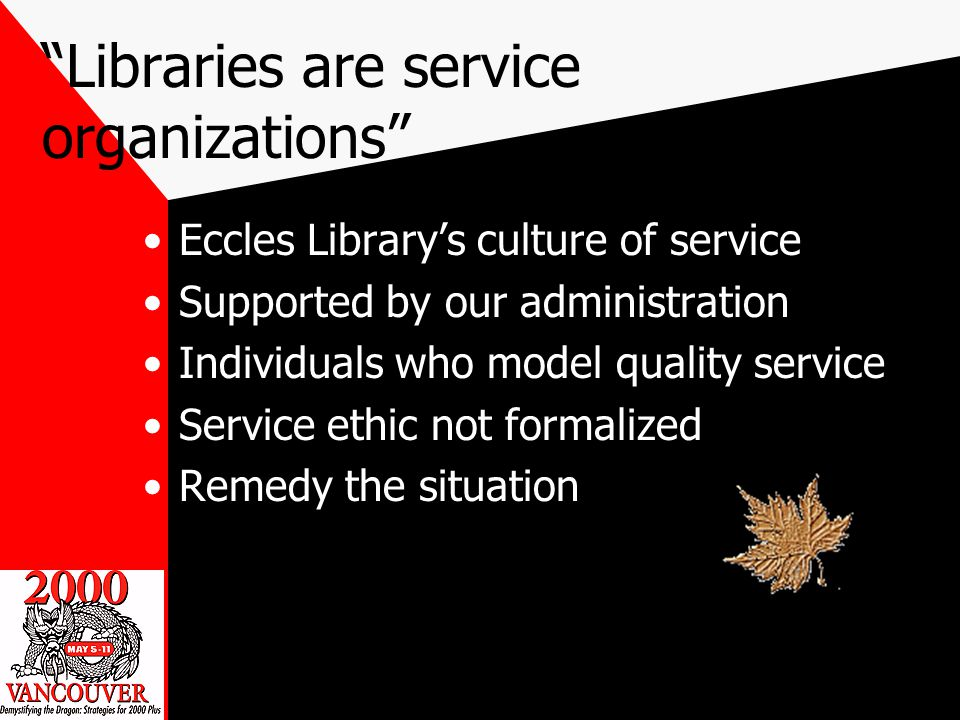 Libraries are service organizations Eccles Librarys culture of service Supported by our administration Individuals who model quality service Service ethic not formalized Remedy the situation