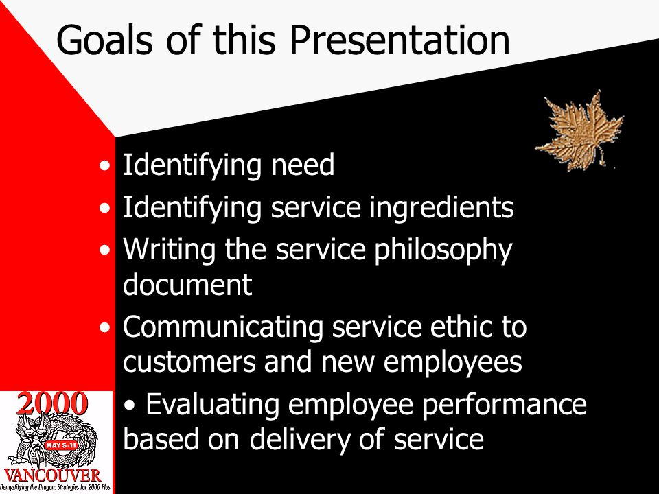 Goals of this Presentation Identifying need Identifying service ingredients Writing the service philosophy document Communicating service ethic to customers and new employees Evaluating employee performance based on delivery of service