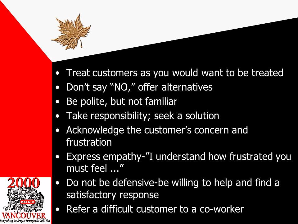 Treat customers as you would want to be treated Dont say NO, offer alternatives Be polite, but not familiar Take responsibility; seek a solution Acknowledge the customers concern and frustration Express empathy-I understand how frustrated you must feel...