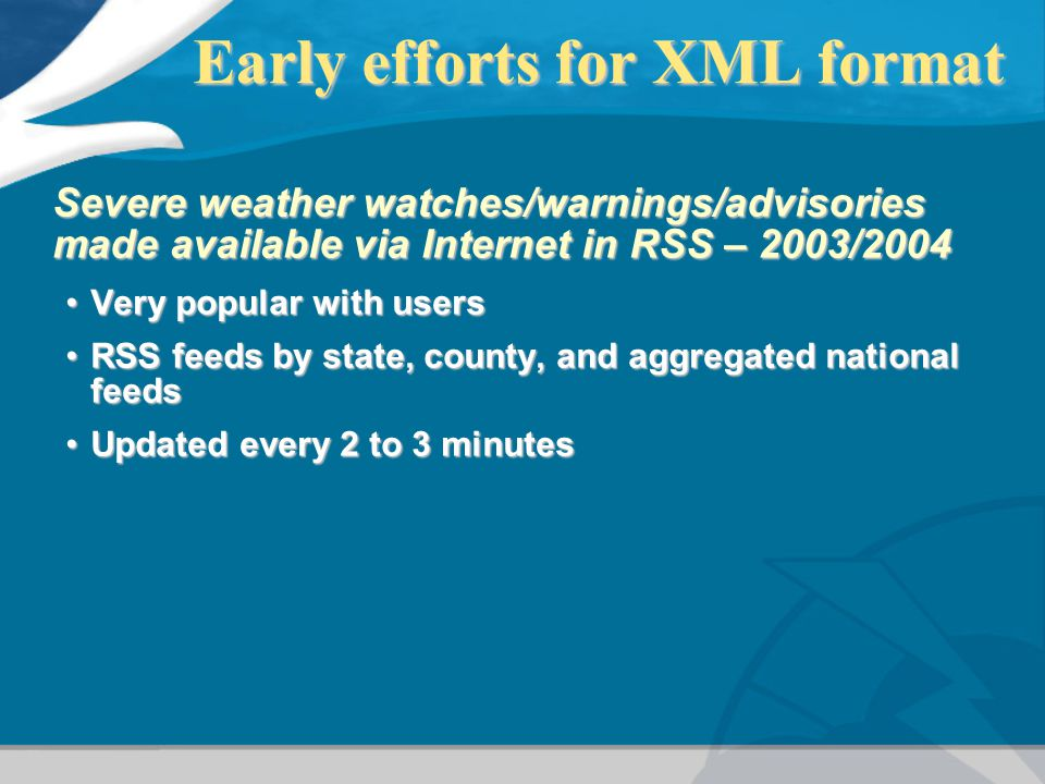 Early efforts for XML format Early efforts for XML format Severe weather watches/warnings/advisories made available via Internet in RSS – 2003/2004 Ve