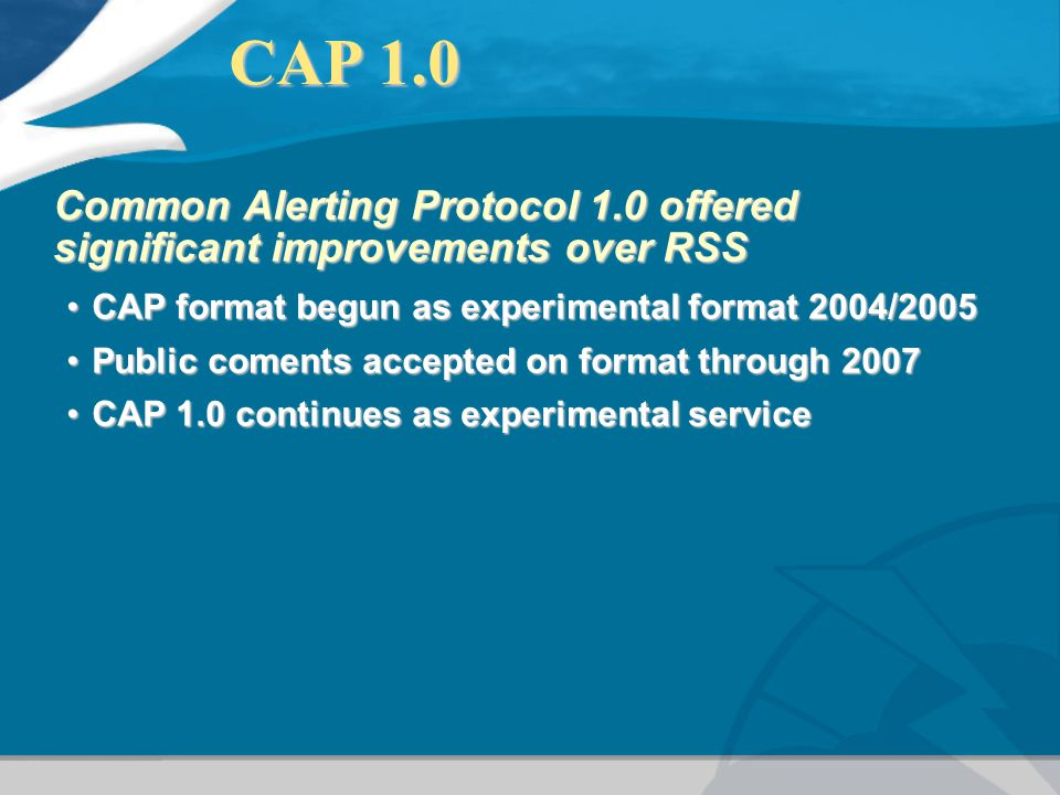 CAP 1.0 CAP 1.0 Common Alerting Protocol 1.0 offered significant improvements over RSS CAP format begun as experimental format 2004/2005CAP format beg