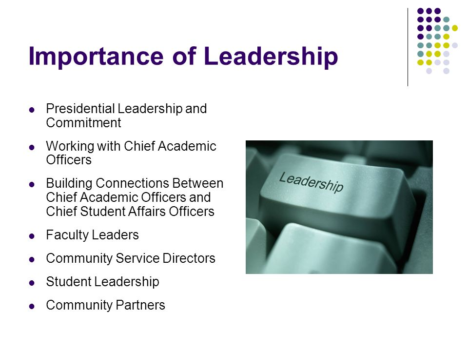 Importance of Leadership Presidential Leadership and Commitment Working with Chief Academic Officers Building Connections Between Chief Academic Officers and Chief Student Affairs Officers Faculty Leaders Community Service Directors Student Leadership Community Partners