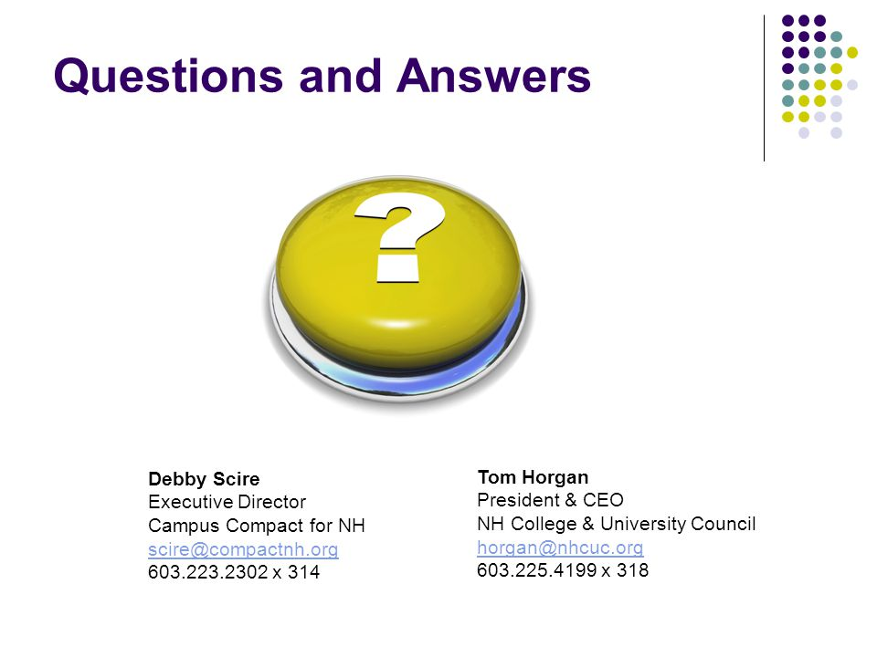 Questions and Answers Debby Scire Executive Director Campus Compact for NH scire@compactnh.org 603.223.2302 x 314 Tom Horgan President & CEO NH College & University Council horgan@nhcuc.org 603.225.4199 x 318