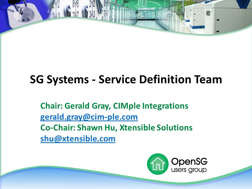 SG Systems - Service Definition Team Chair: Gerald Gray, CIMple Integrations gerald.gray@cim-ple.com Co-Chair: Shawn Hu, Xtensible Solutions shu@xtensible.com