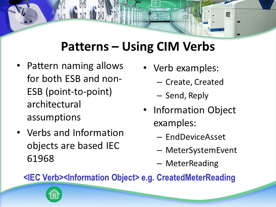 Patterns – Using CIM Verbs Pattern naming allows for both ESB and non- ESB (point-to-point) architectural assumptions Verbs and Information objects are based IEC 61968 Verb examples: – Create, Created – Send, Reply Information Object examples: – EndDeviceAsset – MeterSystemEvent – MeterReading e.g.
