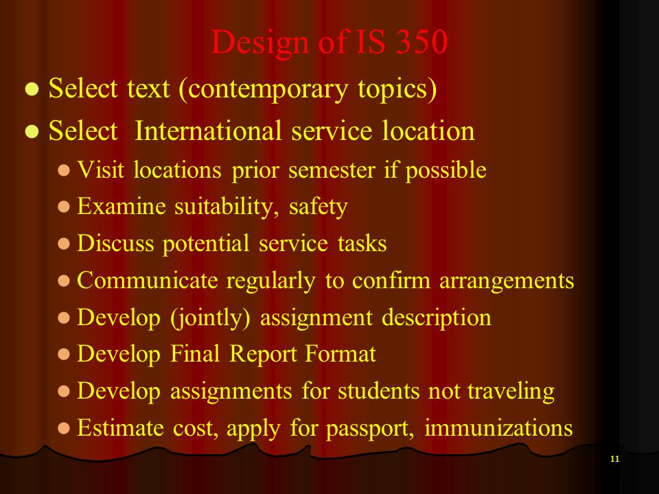 11 Design of IS 350 Select text (contemporary topics) Select International service location Visit locations prior semester if possible Examine suitabi