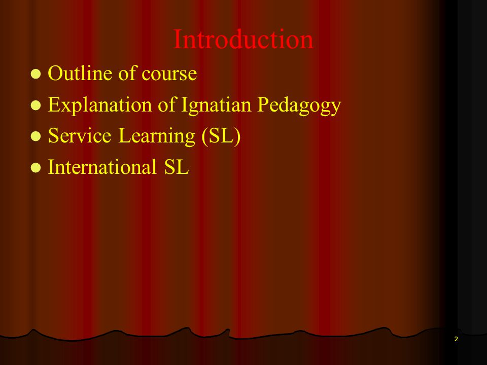 2 Introduction Outline of course Explanation of Ignatian Pedagogy Service Learning (SL) International SL