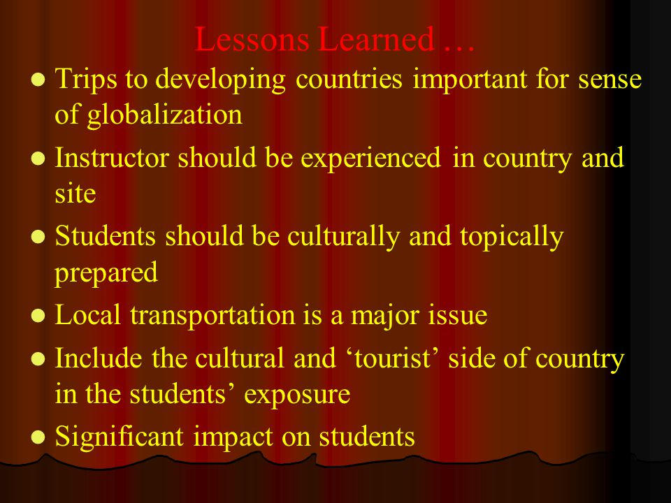 Lessons Learned … Trips to developing countries important for sense of globalization Instructor should be experienced in country and site Students sho