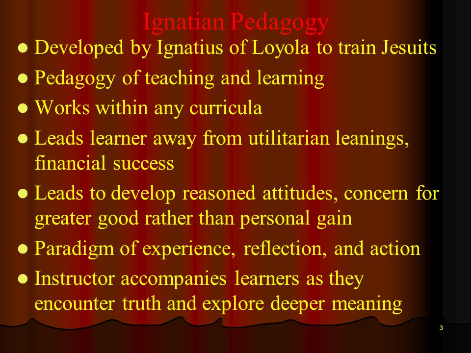 3 Ignatian Pedagogy Developed by Ignatius of Loyola to train Jesuits Pedagogy of teaching and learning Works within any curricula Leads learner away f