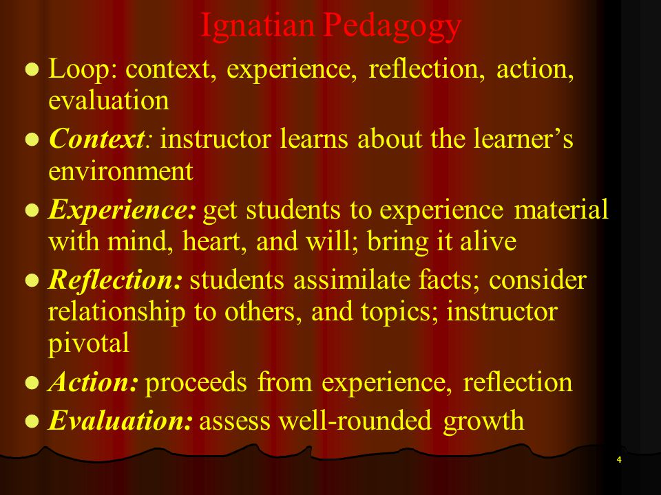 4 Ignatian Pedagogy Loop: context, experience, reflection, action, evaluation Context: instructor learns about the learners environment Experience: ge