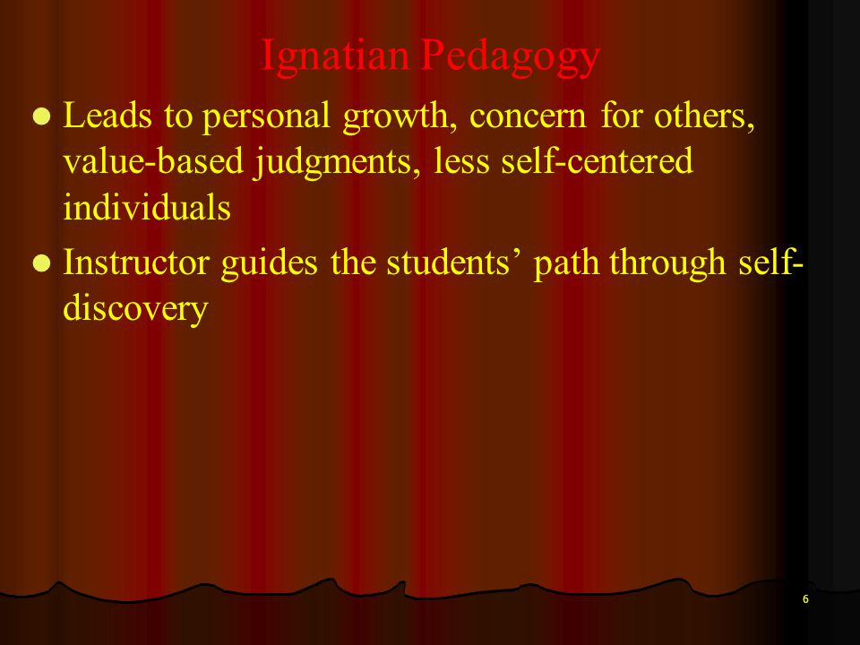 6 Ignatian Pedagogy Leads to personal growth, concern for others, value-based judgments, less self-centered individuals Instructor guides the students