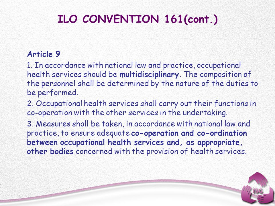 ILO CONVENTION 161(cont.) Article 9 1. In accordance with national law and practice, occupational health services should be multidisciplinary. The com