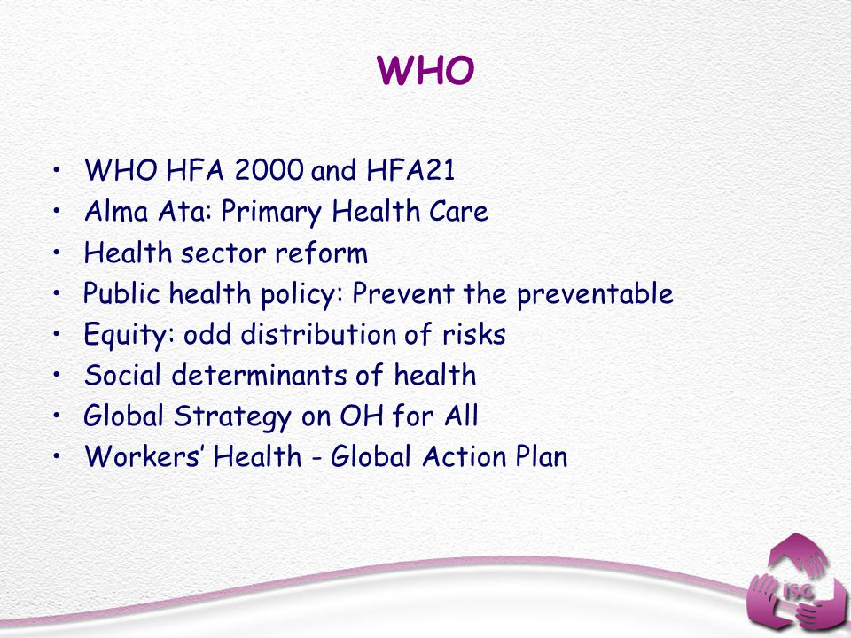 WHO WHO HFA 2000 and HFA21 Alma Ata: Primary Health Care Health sector reform Public health policy: Prevent the preventable Equity: odd distribution o