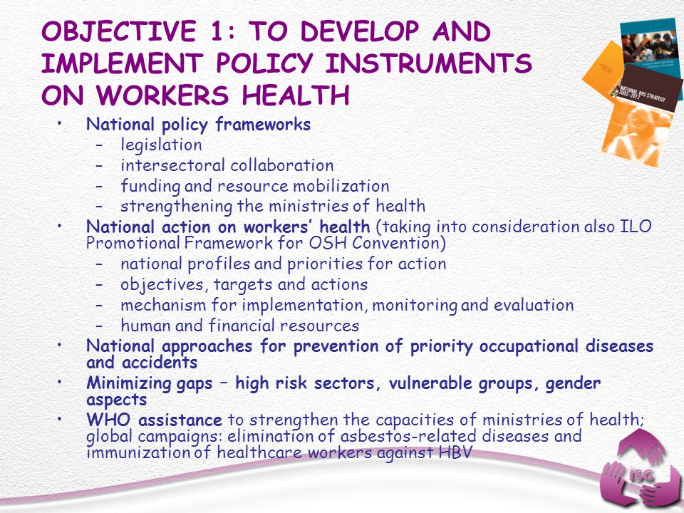 OBJECTIVE 1: TO DEVELOP AND IMPLEMENT POLICY INSTRUMENTS ON WORKERS HEALTH National policy frameworks –legislation –intersectoral collaboration –fundi