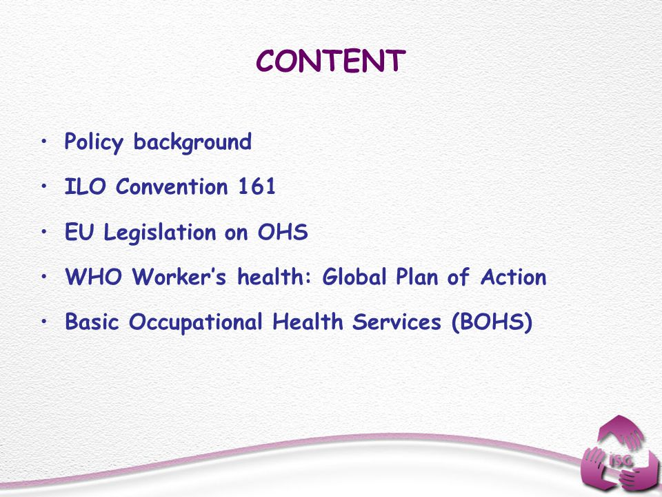 CONTENT Policy background ILO Convention 161 EU Legislation on OHS WHO Workers health: Global Plan of Action Basic Occupational Health Services (BOHS)