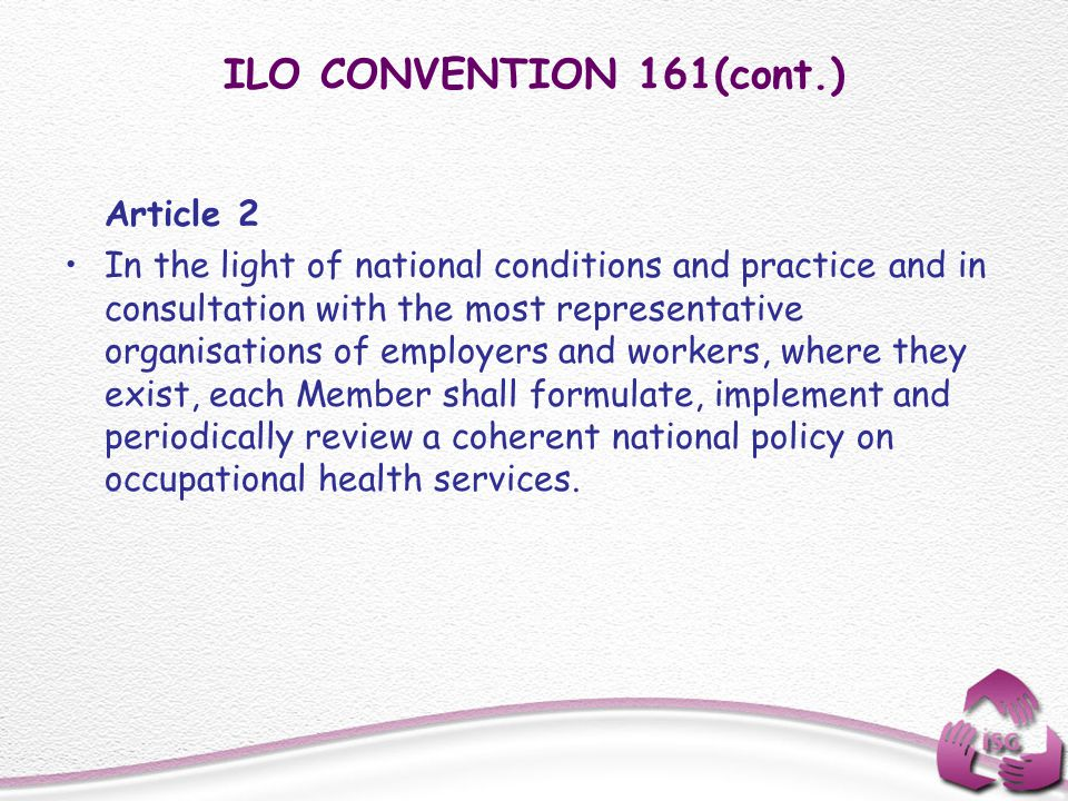 ILO CONVENTION 161(cont.) Article 2 In the light of national conditions and practice and in consultation with the most representative organisations of