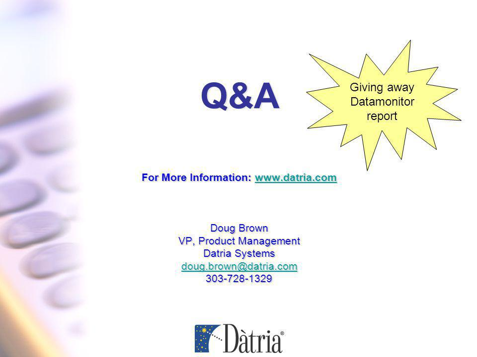 Q&A For More Information: www.datria.comwww.datria.com Doug Brown VP, Product Management Datria Systems doug.brown@datria.com 303-728-1329 For More Information: www.datria.comwww.datria.com Doug Brown VP, Product Management Datria Systems doug.brown@datria.com 303-728-1329 Giving away Datamonitor report