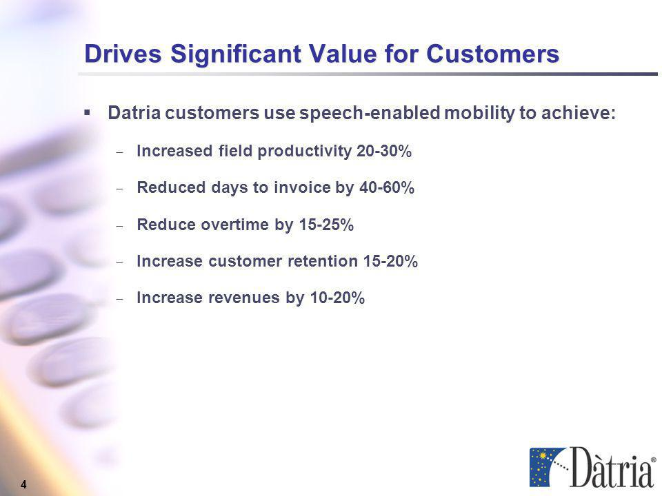 4 Drives Significant Value for Customers Datria customers use speech-enabled mobility to achieve: Increased field productivity 20-30% Reduced days to invoice by 40-60% Reduce overtime by 15-25% Increase customer retention 15-20% Increase revenues by 10-20% Datria customers use speech-enabled mobility to achieve: Increased field productivity 20-30% Reduced days to invoice by 40-60% Reduce overtime by 15-25% Increase customer retention 15-20% Increase revenues by 10-20%