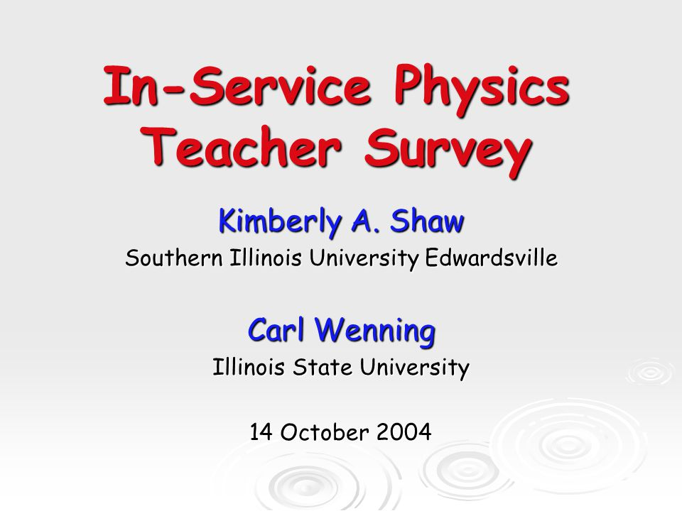 The Survey o Solicited approximately 80 physics teachers (former workshop participants, program graduates, cooperating teachers, etc.) o Self-selected participation o N = 21 (~25% response rate) o 100 items in survey o Data collected by Carl Wenning @ ISU