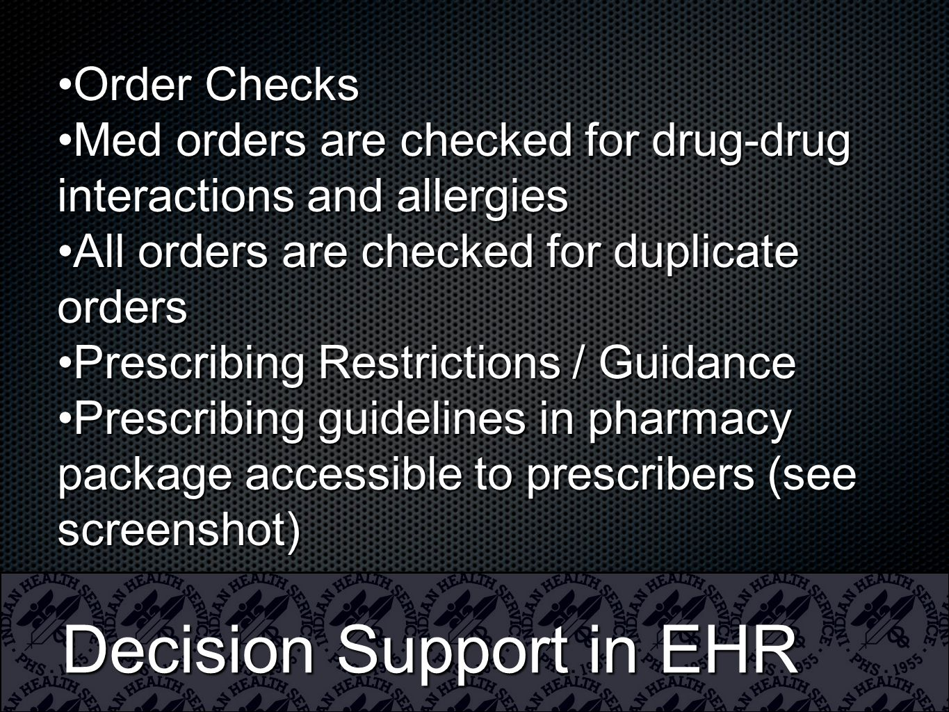 Decision Support in EHR Order ChecksOrder Checks Med orders are checked for drug-drug interactions and allergiesMed orders are checked for drug-drug interactions and allergies All orders are checked for duplicate ordersAll orders are checked for duplicate orders Prescribing Restrictions / GuidancePrescribing Restrictions / Guidance Prescribing guidelines in pharmacy package accessible to prescribers (see screenshot)Prescribing guidelines in pharmacy package accessible to prescribers (see screenshot)