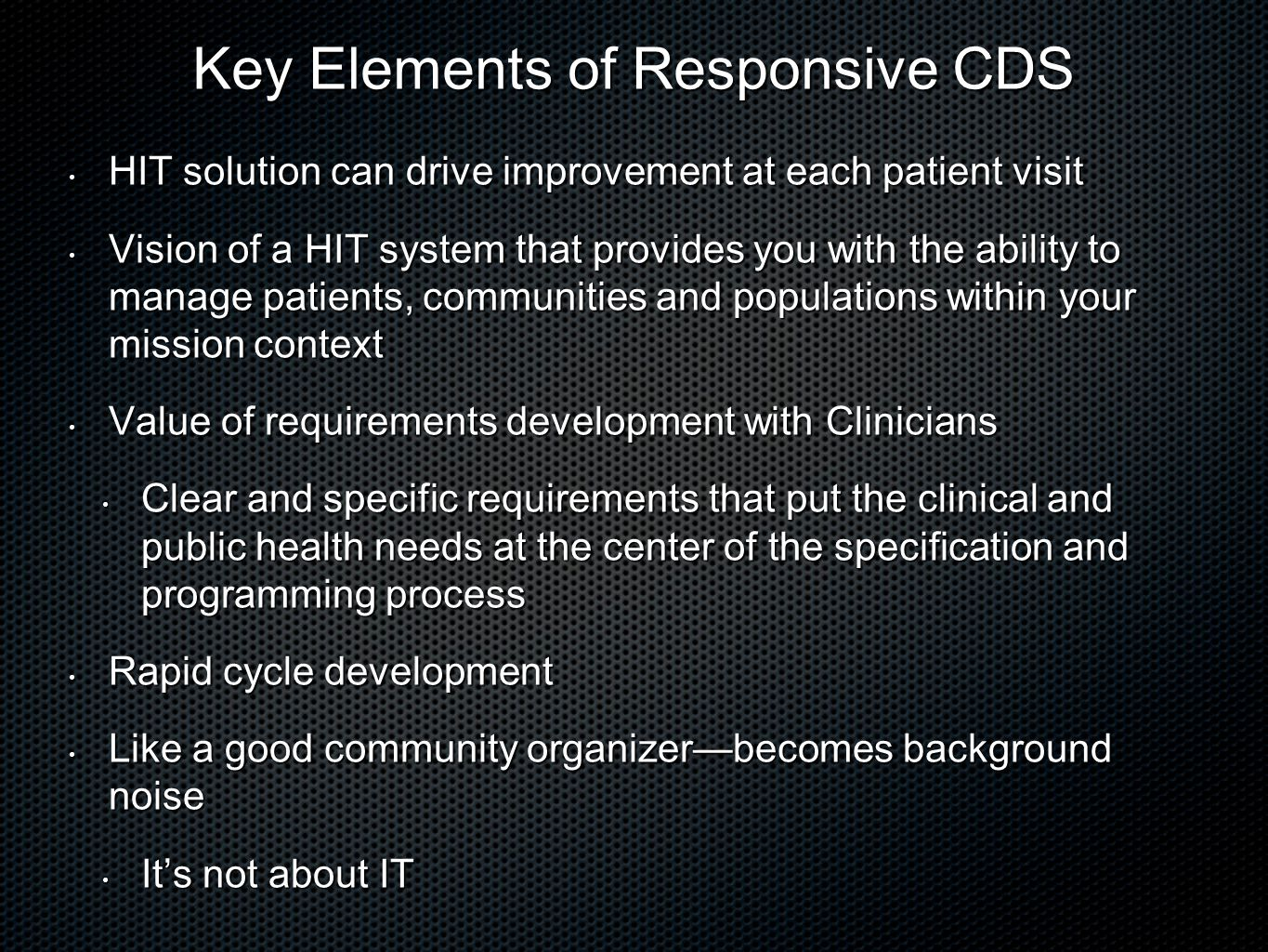 Key Elements of Responsive CDS HIT solution can drive improvement at each patient visit HIT solution can drive improvement at each patient visit Vision of a HIT system that provides you with the ability to manage patients, communities and populations within your mission context Vision of a HIT system that provides you with the ability to manage patients, communities and populations within your mission context Value of requirements development with Clinicians Value of requirements development with Clinicians Clear and specific requirements that put the clinical and public health needs at the center of the specification and programming process Clear and specific requirements that put the clinical and public health needs at the center of the specification and programming process Rapid cycle development Rapid cycle development Like a good community organizerbecomes background noise Like a good community organizerbecomes background noise Its not about IT Its not about IT