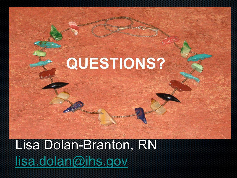 Lisa Dolan-Branton, RN lisa.dolan@ihs.gov lisa.dolan@ihs.gov QUESTIONS QUESTIONS QUESTIONS