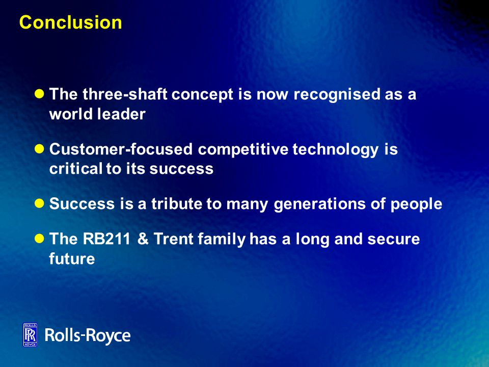 Conclusion The three-shaft concept is now recognised as a world leader Customer-focused competitive technology is critical to its success Success is a