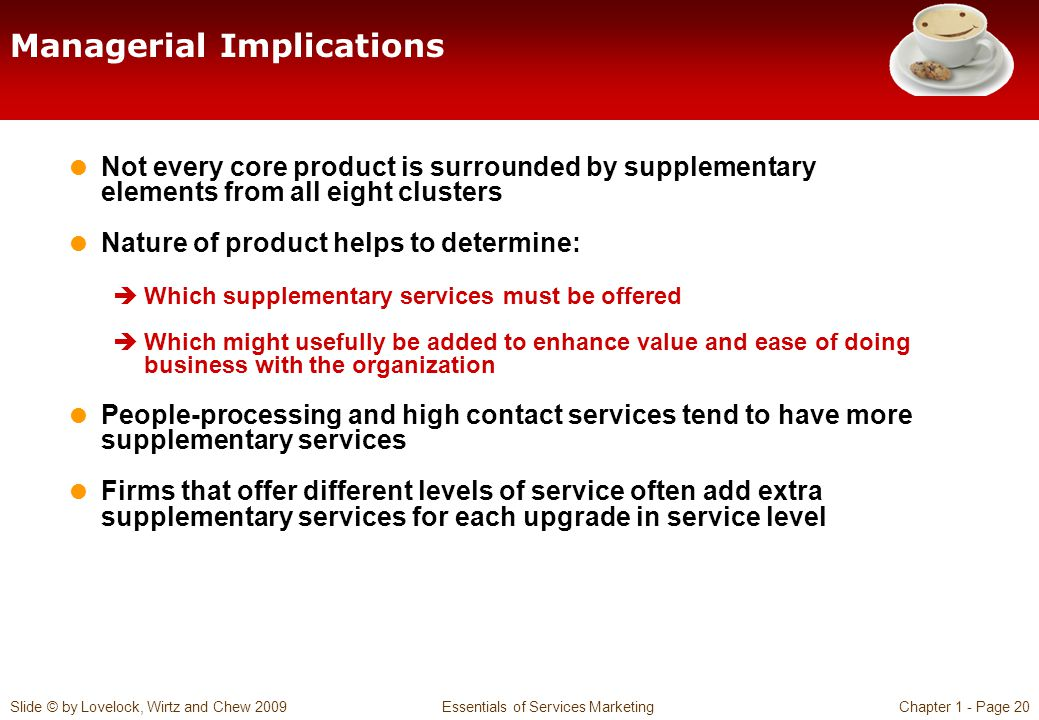 Slide © by Lovelock, Wirtz and Chew 2009 Essentials of Services MarketingChapter 1 - Page 20 Managerial Implications Not every core product is surrounded by supplementary elements from all eight clusters Nature of product helps to determine: Which supplementary services must be offered Which might usefully be added to enhance value and ease of doing business with the organization People-processing and high contact services tend to have more supplementary services Firms that offer different levels of service often add extra supplementary services for each upgrade in service level