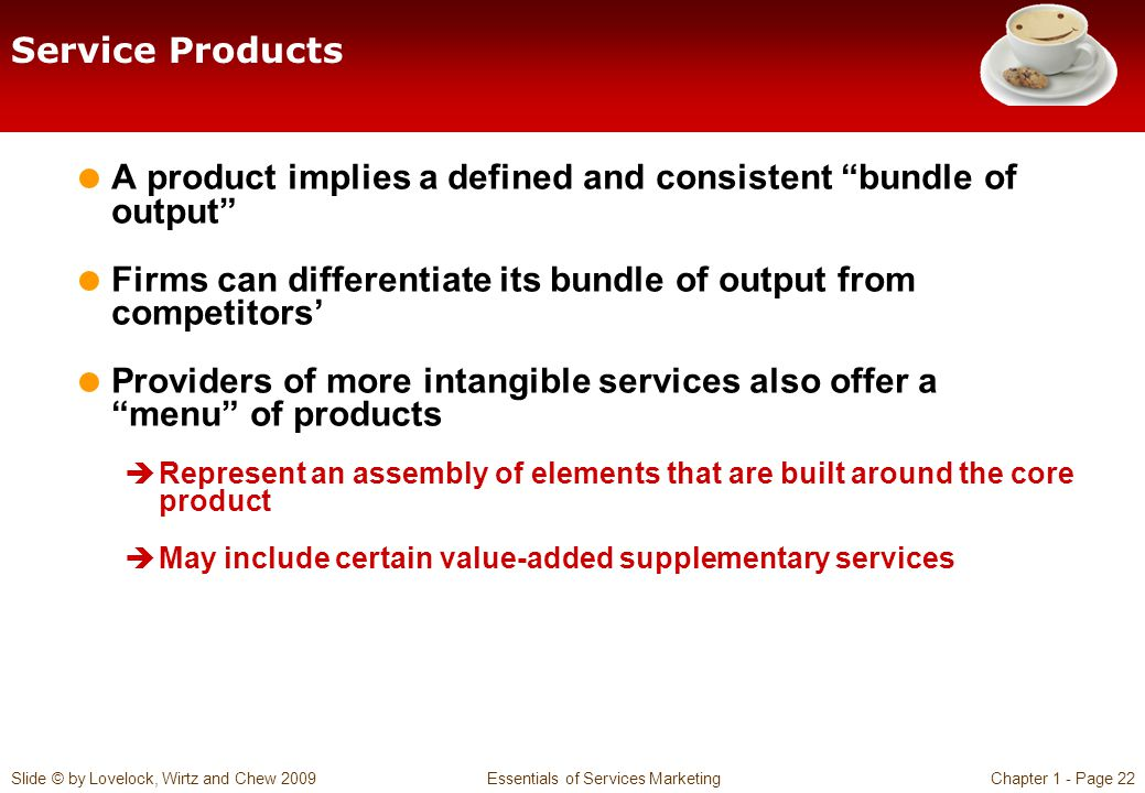 Slide © by Lovelock, Wirtz and Chew 2009 Essentials of Services MarketingChapter 1 - Page 22 Service Products A product implies a defined and consiste